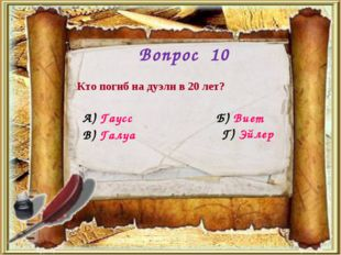 Вопрос 10 Кто погиб на дуэли в 20 лет? А) Гаусс Б) Виет Г) Эйлер В) Галуа