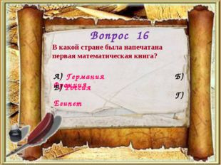 Вопрос 16 В какой стране была напечатана первая математическая книга? А) Герм