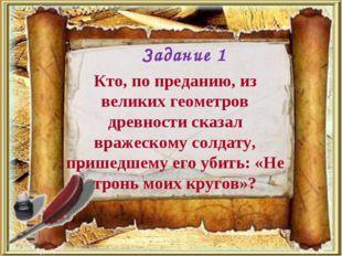 Кто, по преданию, из великих геометров древности сказал вражескому солдату, п