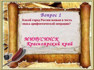 Вопрос 1 МИНУСИНСК Какой город России назван в честь знака арифметической опе