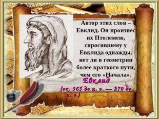 Автор этих слов – Евклид. Он произнес их Птолемею, спросившему у Евклида одна