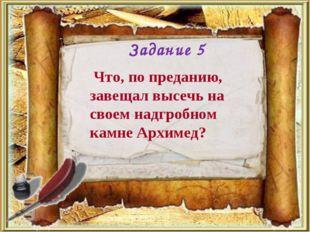 Что, по преданию, завещал высечь на своем надгробном камне Архимед? Задание 5