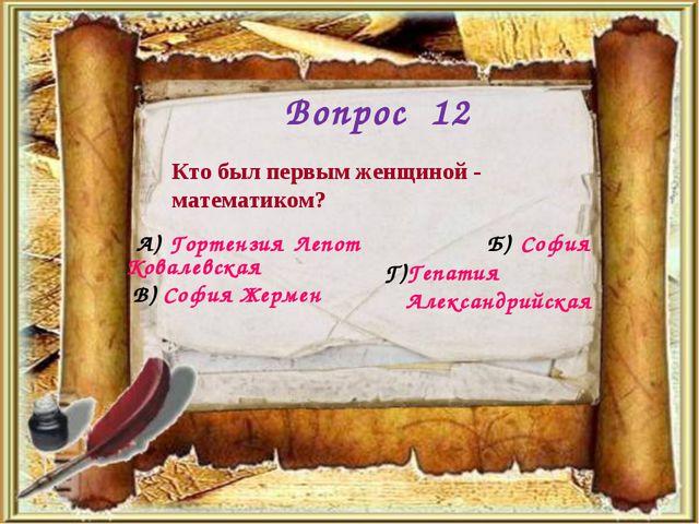 Вопрос 12 Кто был первым женщиной - математиком? А) Гортензия Лепот Б) София...