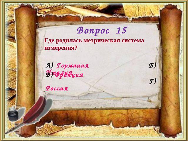 Вопрос 15 Где родилась метрическая система измерения? А) Германия Б) Италия Г...
