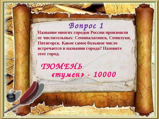 Вопрос 1 ТЮМЕНЬ Название многих городов России произошли от числительных: Сем...
