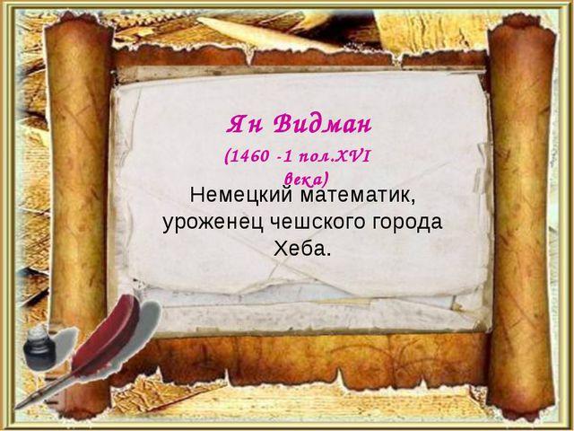 Немецкий математик, уроженец чешского города Хеба. Ян Видман (1460 -1 пол.XVI...