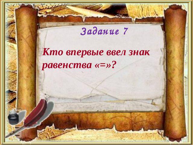 Кто впервые ввел знак равенства «=»? Задание 7