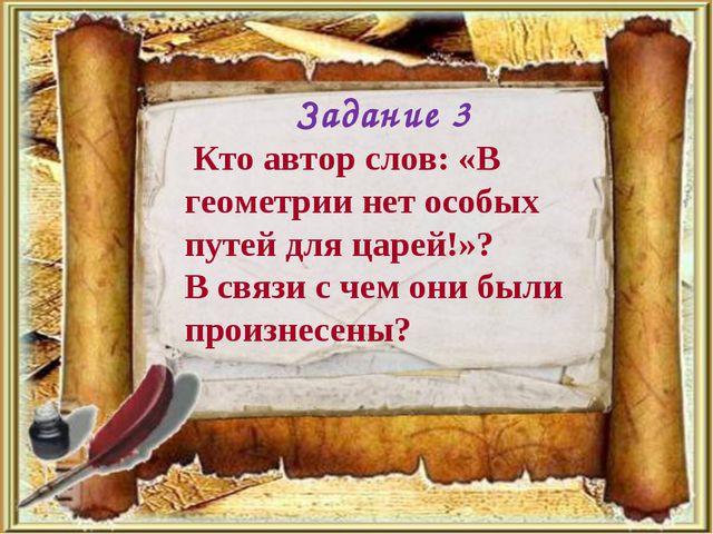 Кто автор слов: «В геометрии нет особых путей для царей!»? В связи с чем они...
