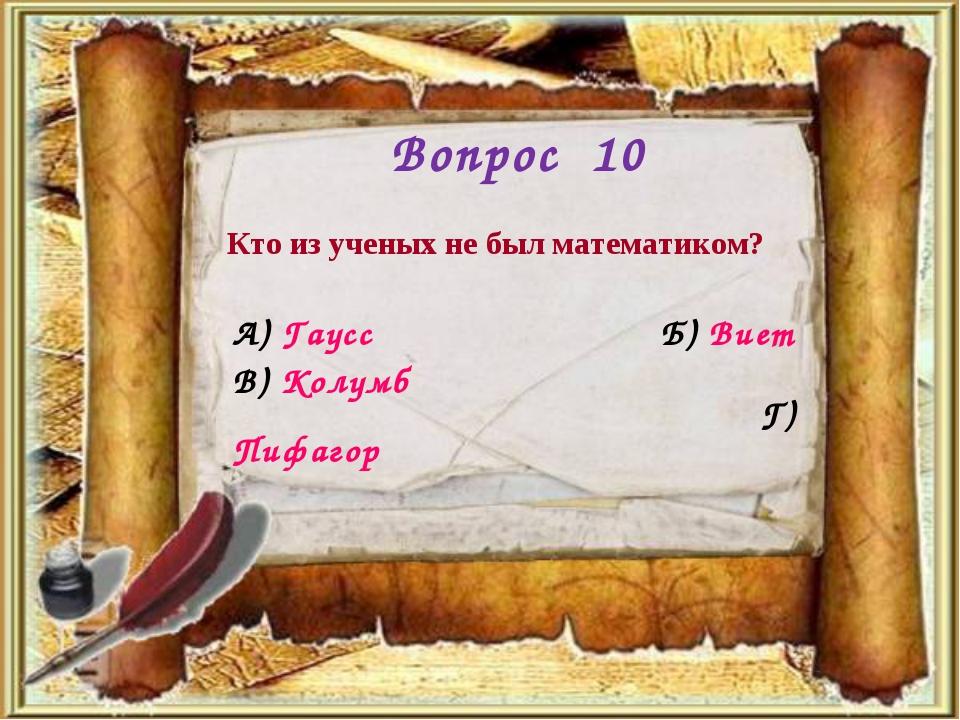Вопрос 10 Кто из ученых не был математиком? А) Гаусс Б) Виет Г) Пифагор В) Ко...
