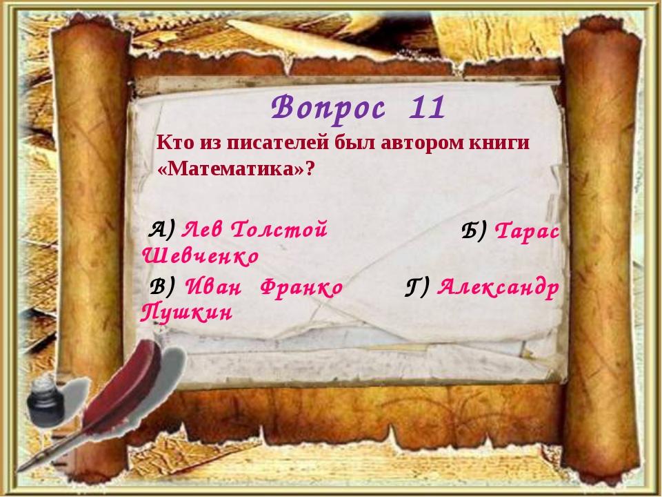 Вопрос 11 Кто из писателей был автором книги «Математика»? Б) Тарас Шевченко...