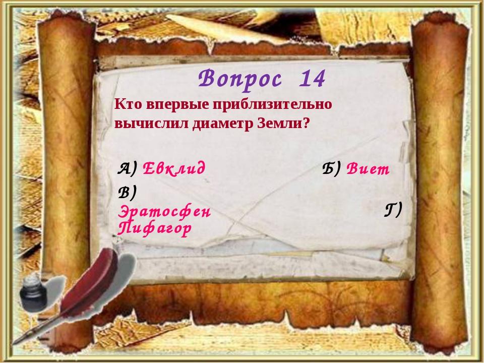 Вопрос 14 Кто впервые приблизительно вычислил диаметр Земли? А) Евклид Б) Вие...