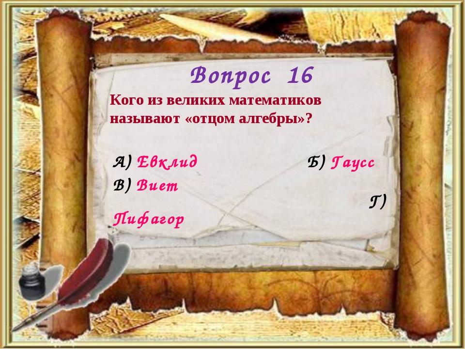 Вопрос 16 Кого из великих математиков называют «отцом алгебры»? А) Евклид Б)...