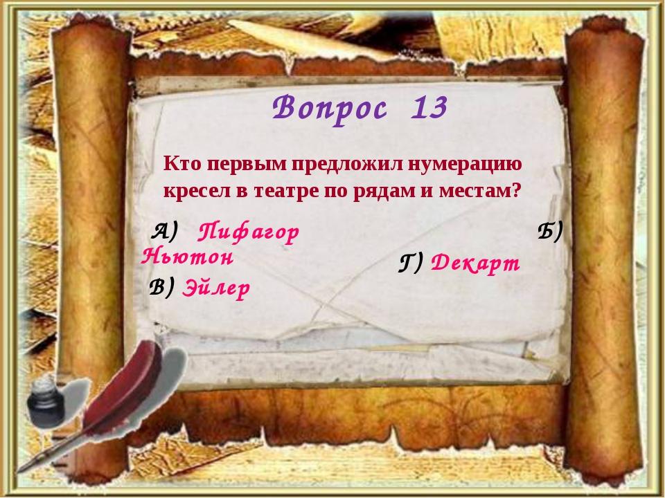 Вопрос 13 Кто первым предложил нумерацию кресел в театре по рядам и местам? А...