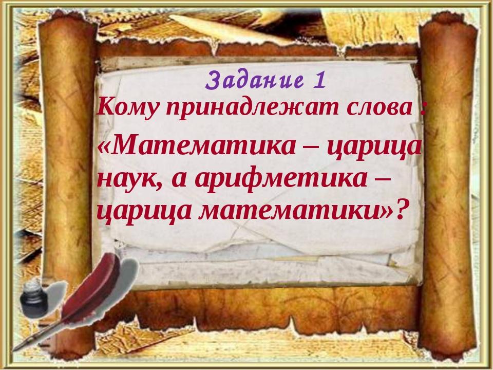 Кому принадлежат слова : «Математика – царица наук, а арифметика – царица мат...