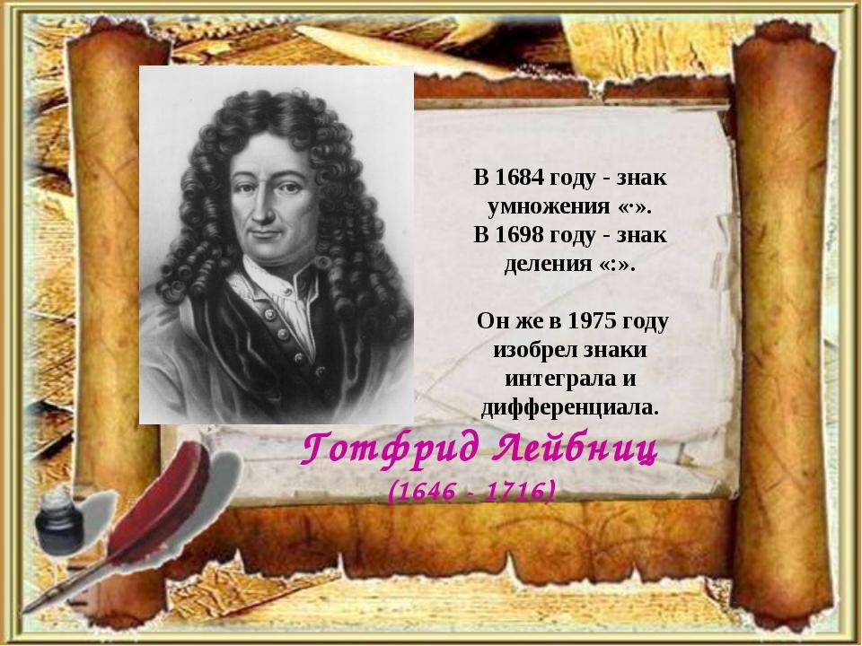 В 1684 году - знак умножения «·». В 1698 году - знак деления «:». Он же в 19...