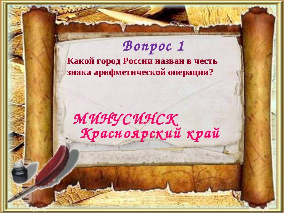 Вопрос 1 МИНУСИНСК Какой город России назван в честь знака арифметической опе...