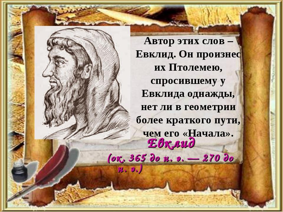 Автор этих слов – Евклид. Он произнес их Птолемею, спросившему у Евклида одна...