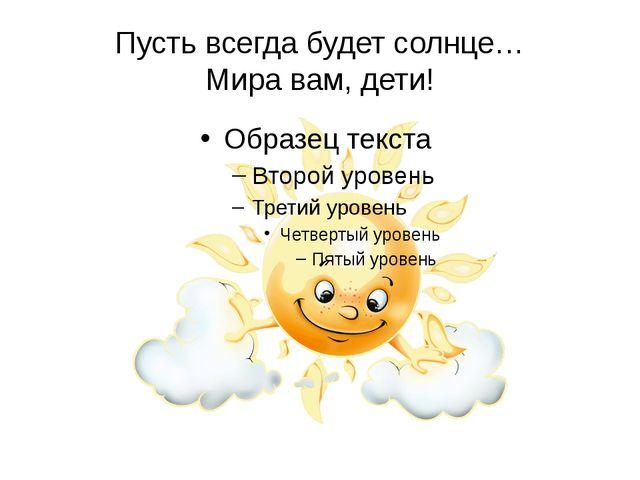 Пусть всегда будет солнце… Мира вам, дети!