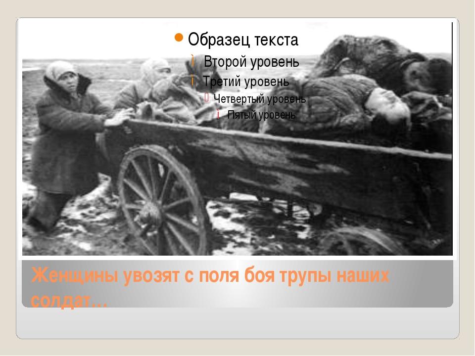 Женщины увозят с поля боя трупы наших солдат…