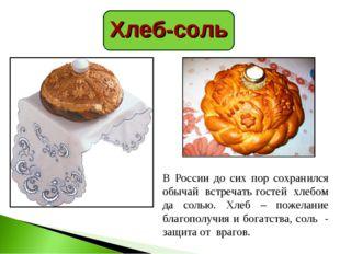 Хлеб-соль В России до сих пор сохранился обычай встречать гостей хлебом да со