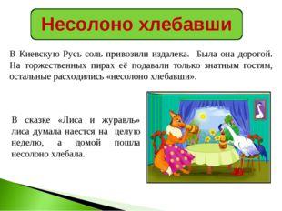 Несолоно хлебавши В Киевскую Русь соль привозили издалека. Была она дорогой.