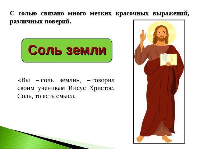 Соль земли «Вы –соль земли», –говорил своим ученикам Иисус Христос. Соль, т...