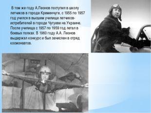 В том же году А.Леонов поступил в школу летчиков в городе Кременчуге, с 1955