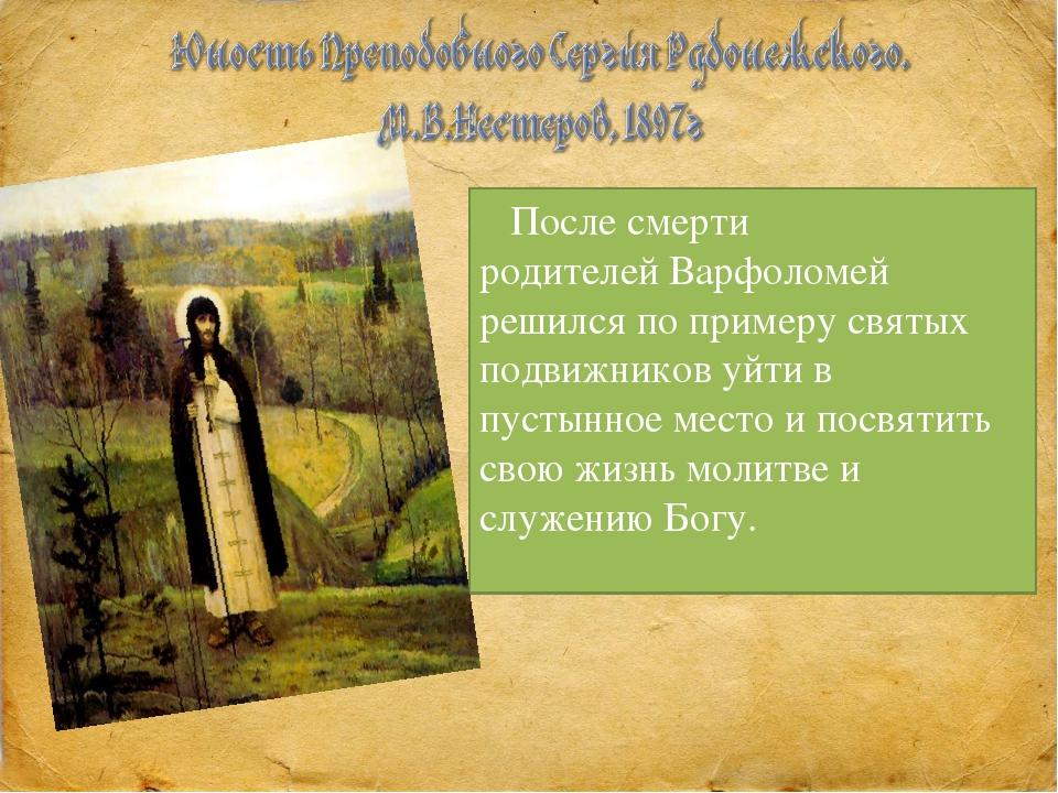 После смерти родителей Варфоломей решился по примеру святых подвижников уйти...