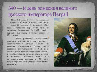 Пётр I Великий (Пётр Алексеевич) — Родился 30 мая (9 июня) 1672 года — умер