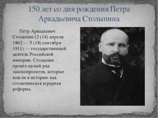 Пётр Аркадьевич Столыпин (2 (14) апреля 1862 — 5 (18) сентября 1911) — госуд
