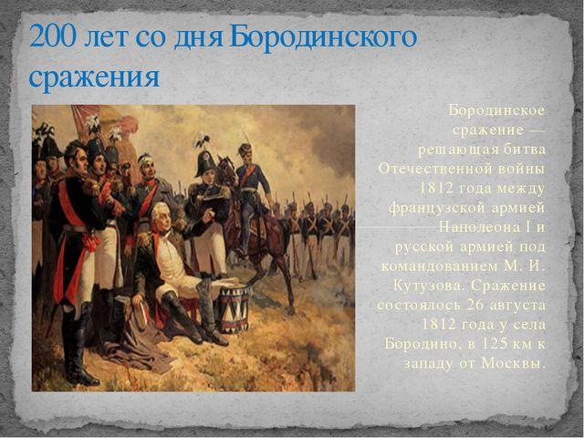 Бородинское сражение — решающая битва Отечественной войны 1812 года между фр...