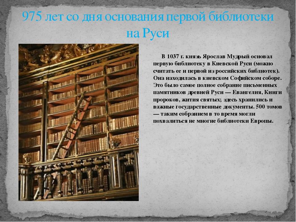 В 1037 г. князь Ярослав Мудрый основал первую библиотеку в Киевской Руси (мо...