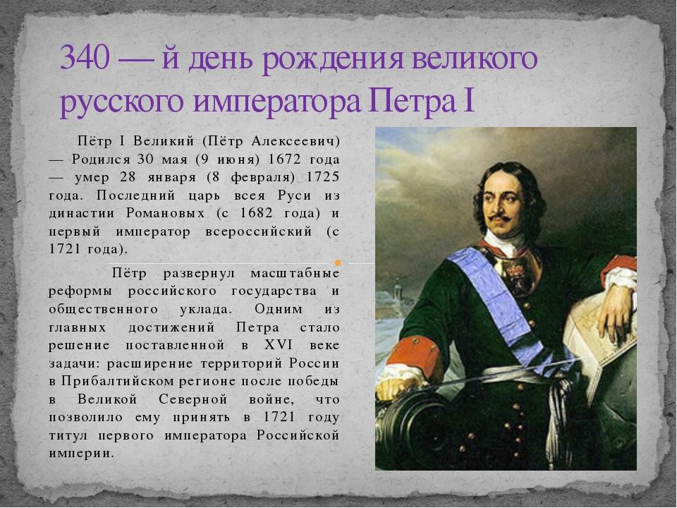 Пётр I Великий (Пётр Алексеевич) — Родился 30 мая (9 июня) 1672 года — умер...