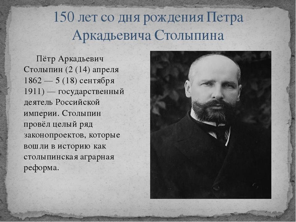 Пётр Аркадьевич Столыпин (2 (14) апреля 1862 — 5 (18) сентября 1911) — госуд...