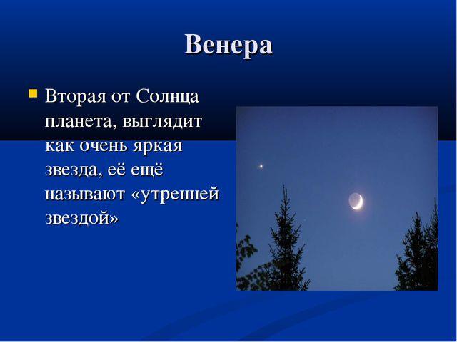 Венера Вторая от Солнца планета, выглядит как очень яркая звезда, её ещё назы...