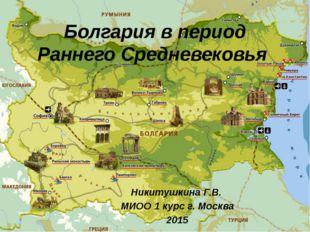 Болгария в период Раннего Средневековья Никитушкина Г.В. МИОО 1 курс г. Москв