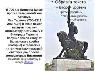 В 700 г. в битве на Дунае против хазар погиб хан Аспарух. Хан Тервель (700–72
