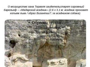 О могуществе хана Тервеля свидетельствует огромный барельеф – «Мадарский всад