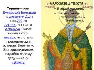 Тервел— ханДунайской Болгариииздинастии Дулос ок.700по721 год, сын хана