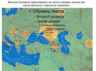Великая Болгария образовалась на части империи гуннов как часть Великого тюрк
