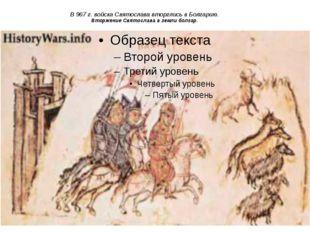 В 967 г. войска Святослава вторглись в Болгарию. Вторжение Святослава в земли