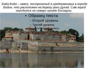 Баба Вида – замок, построенный в средневековье в городе Видин, что расположен