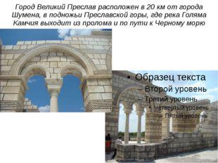 Город Великий Преслав расположен в 20 км от города Шумена, в подножьи Преслав