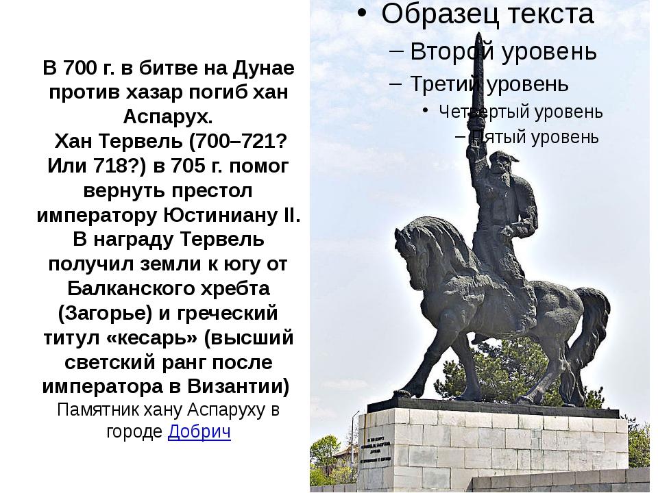 В 700 г. в битве на Дунае против хазар погиб хан Аспарух. Хан Тервель (700–72...