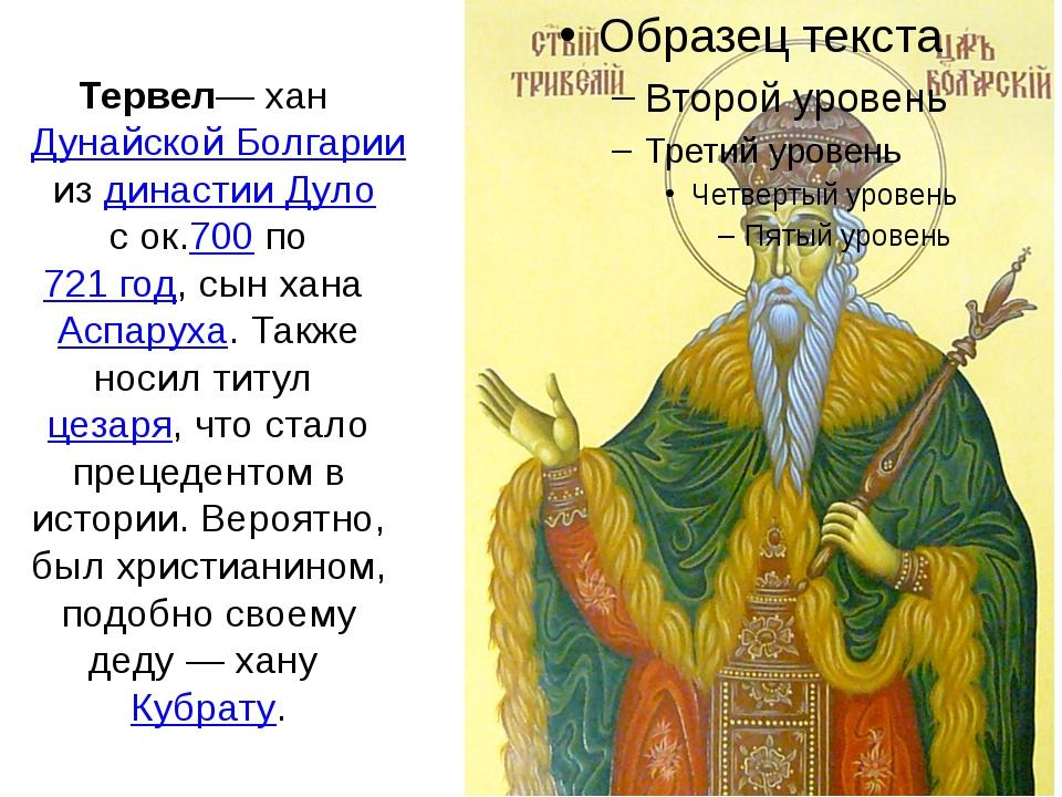 Тервел— ханДунайской Болгариииздинастии Дулос ок.700по721 год, сын хана...