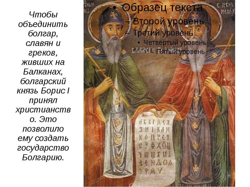 Чтобы объединить болгар, славян и греков, живших на Балканах, болгарский княз...