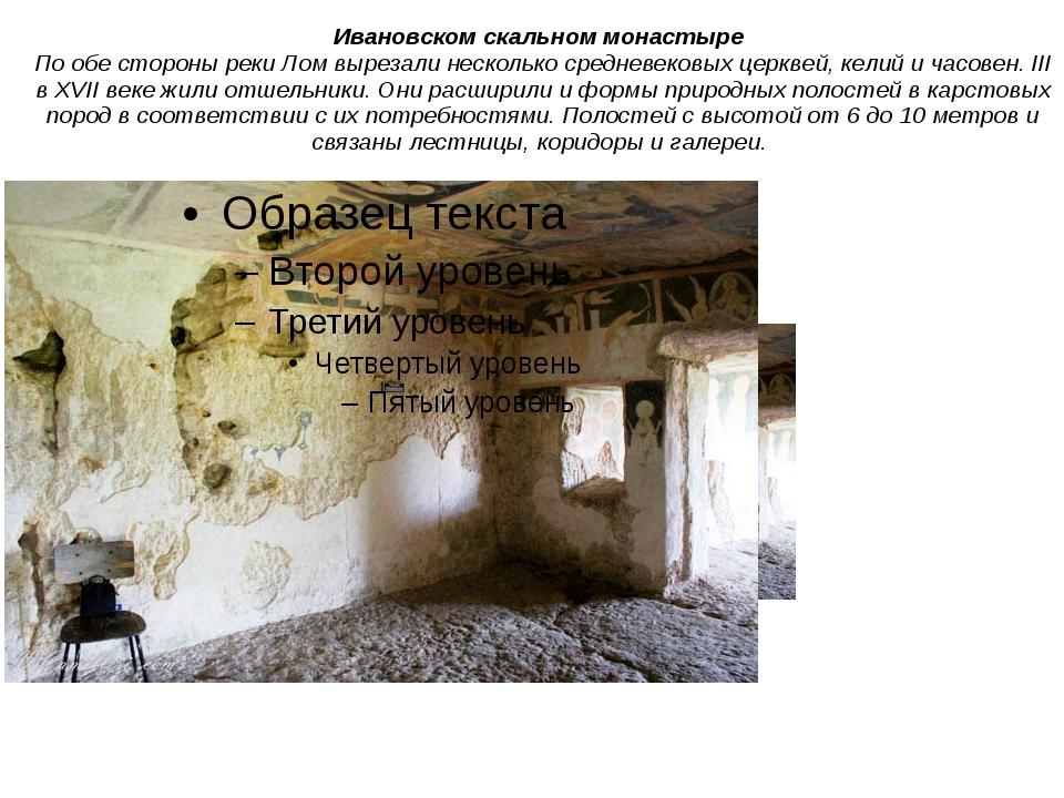 Ивановском скальном монастыре По обе стороны реки Лом вырезали несколько...