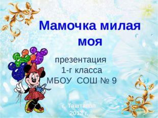 презентация 1-г класса МБОУ СОШ № 9 Мамочка милая моя г. Таштагол 2013 г.