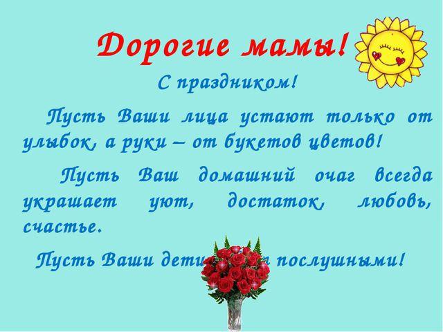 Дорогие мамы! С праздником! Пусть Ваши лица устают только от улыбок, а руки –...