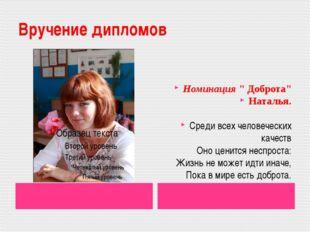 """Вручение дипломов Номинация """" Доброта"""" Наталья. Среди всех человеческих качес"""